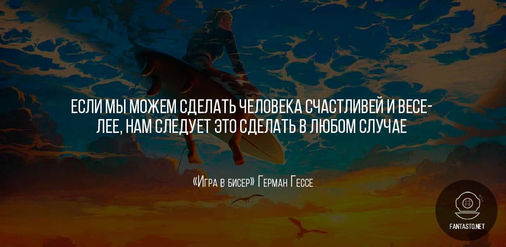 Цитата из книги «Игра в бисер»: «Если мы можем сделать человека счастливей и веселее, нам следует это сделать в любом случае, просит он нас о том или нет»
