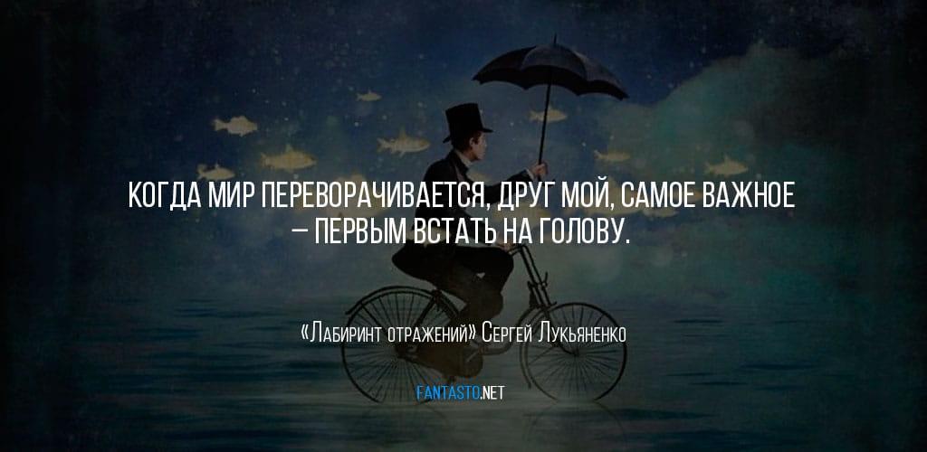 Цитата из книги «Лабиринт отражений»: «Когда мир переворачивается, друг мой, самое важное – первым встать на голову»