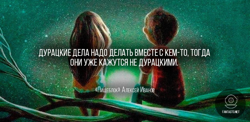 Цитата из книги «Пищеблок»: «Дурацкие дела надо делать вместе с кем-то, тогда они уже кажутся не дурацкими»